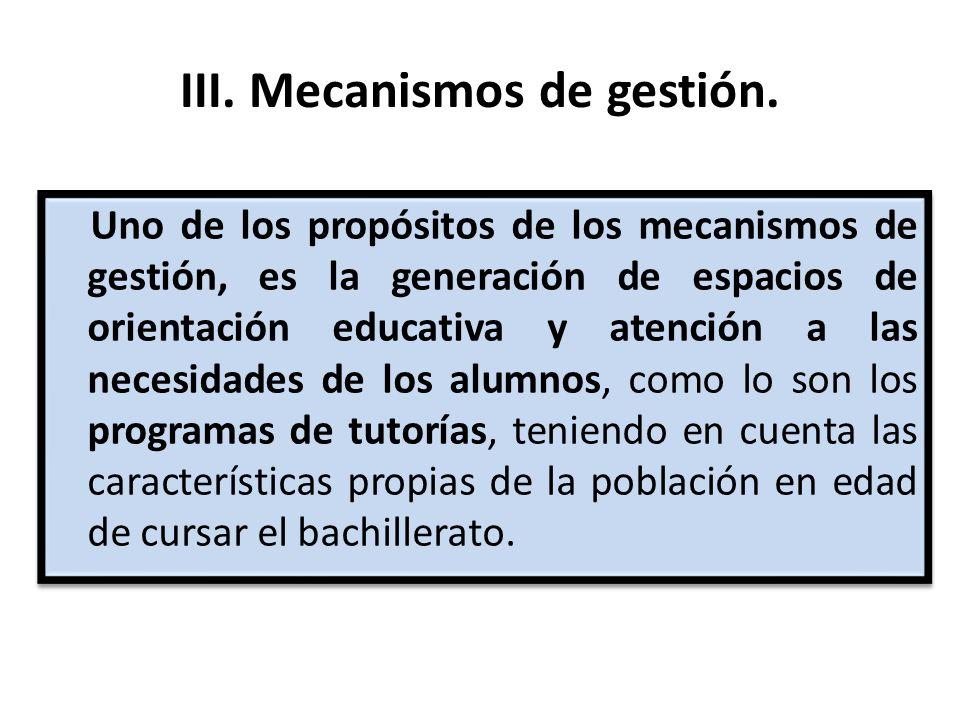 III. Mecanismos de gestión. Uno de los propósitos de los mecanismos de gestión, es la generación de espacios de orientación educativa y atención a las