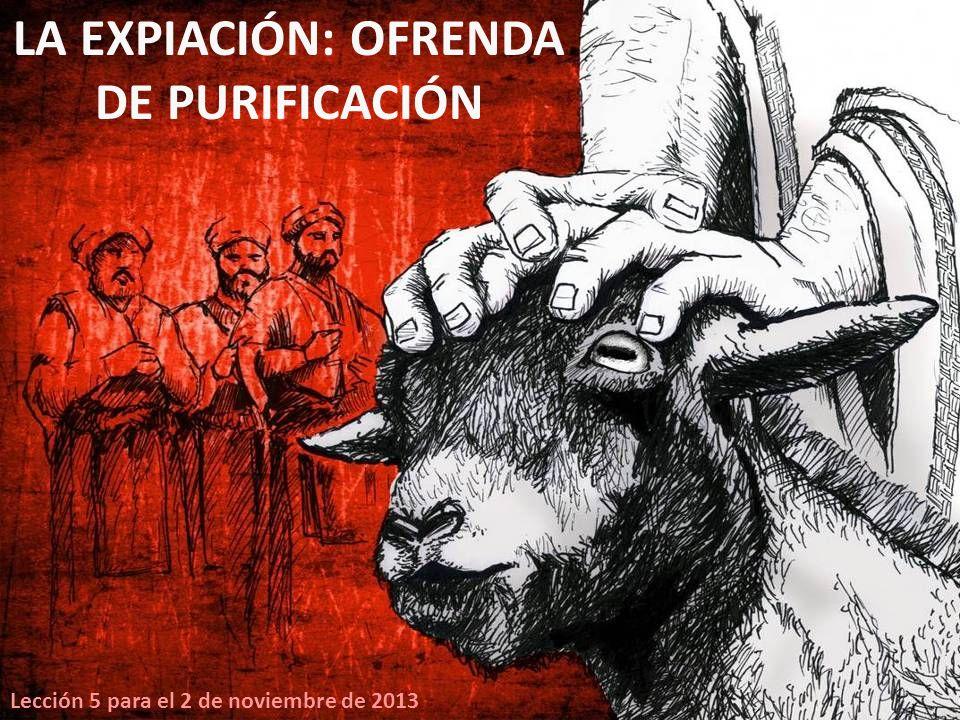 Lección 5 para el 2 de noviembre de 2013 LA EXPIACIÓN: OFRENDA DE PURIFICACIÓN