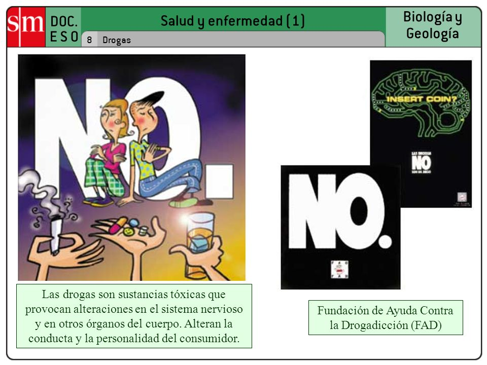 Salud y enfermedad (1) DOC. E S O Biología y Geología 8Drogas Las drogas son sustancias tóxicas que provocan alteraciones en el sistema nervioso y en