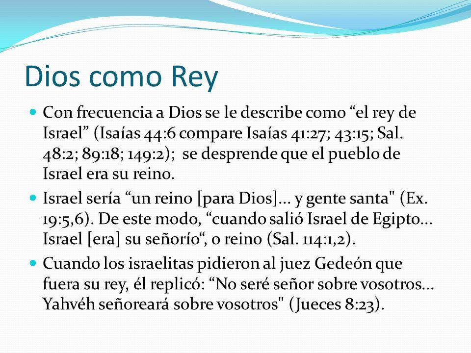 Dios como Rey Con frecuencia a Dios se le describe como el rey de Israel (Isaías 44:6 compare Isaías 41:27; 43:15; Sal. 48:2; 89:18; 149:2); se despre