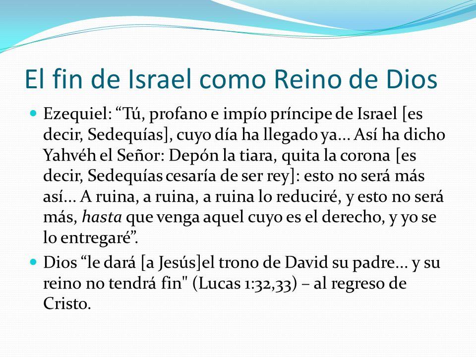 El fin de Israel como Reino de Dios Ezequiel: Tú, profano e impío príncipe de Israel [es decir, Sedequías], cuyo día ha llegado ya... Así ha dicho Yah