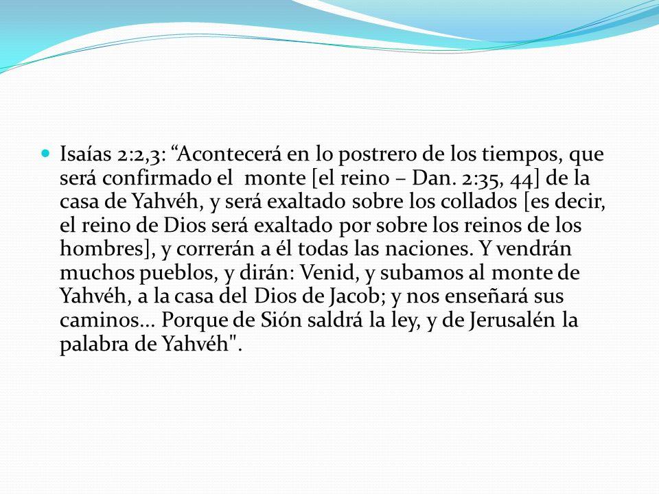 Isaías 2:2,3: Acontecerá en lo postrero de los tiempos, que será confirmado el monte [el reino – Dan. 2:35, 44] de la casa de Yahvéh, y será exaltado