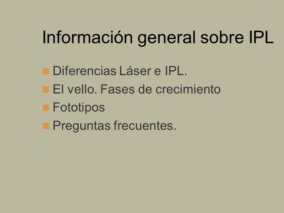 Información general sobre IPL Diferencias Láser e IPL. El vello. Fases de crecimiento Fototipos Preguntas frecuentes.