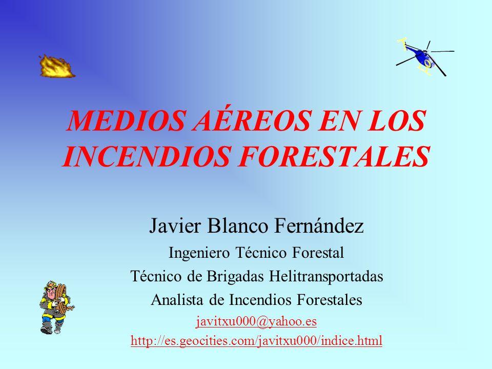 MEDIOS AÉREOS EN LOS INCENDIOS FORESTALES Javier Blanco Fernández Ingeniero Técnico Forestal Técnico de Brigadas Helitransportadas Analista de Incendios Forestales javitxu000@yahoo.es http://es.geocities.com/javitxu000/indice.html
