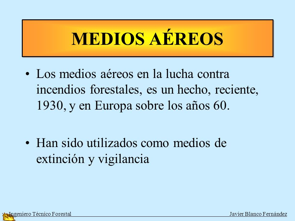 MEDIOS AÉREOS Los medios aéreos en la lucha contra incendios forestales, es un hecho, reciente, 1930, y en Europa sobre los años 60.
