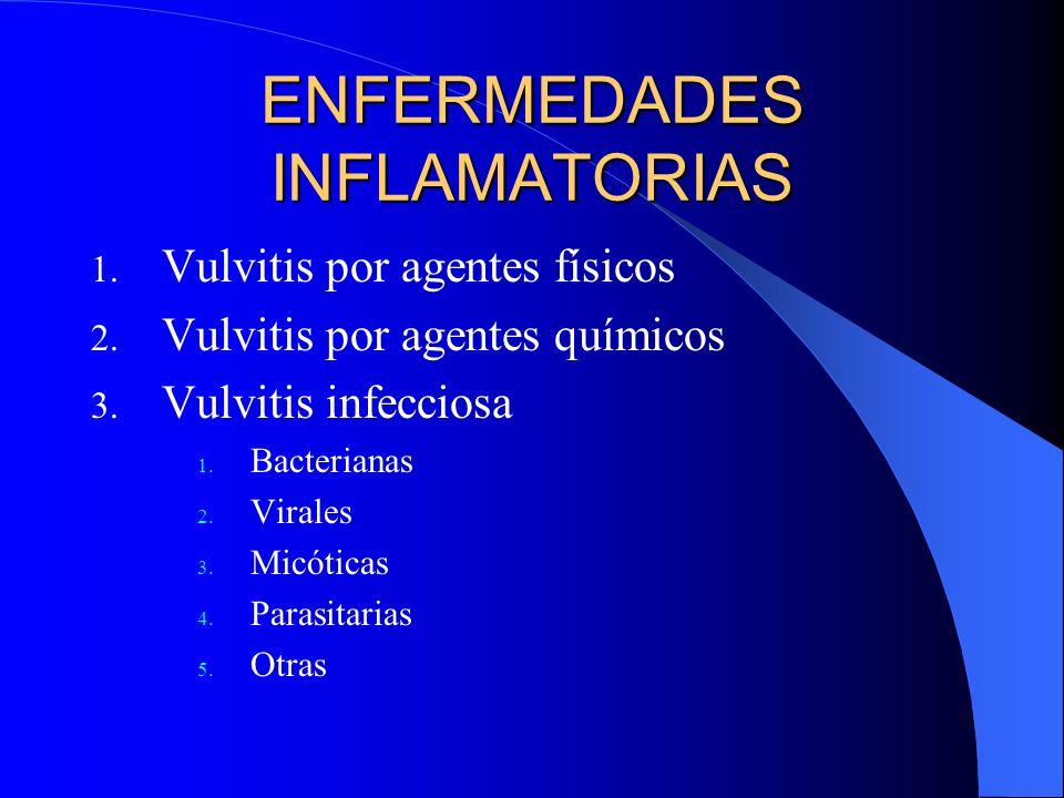 ENFERMEDADES INFLAMATORIAS 1. Vulvitis por agentes físicos 2. Vulvitis por agentes químicos 3. Vulvitis infecciosa 1. Bacterianas 2. Virales 3. Micóti