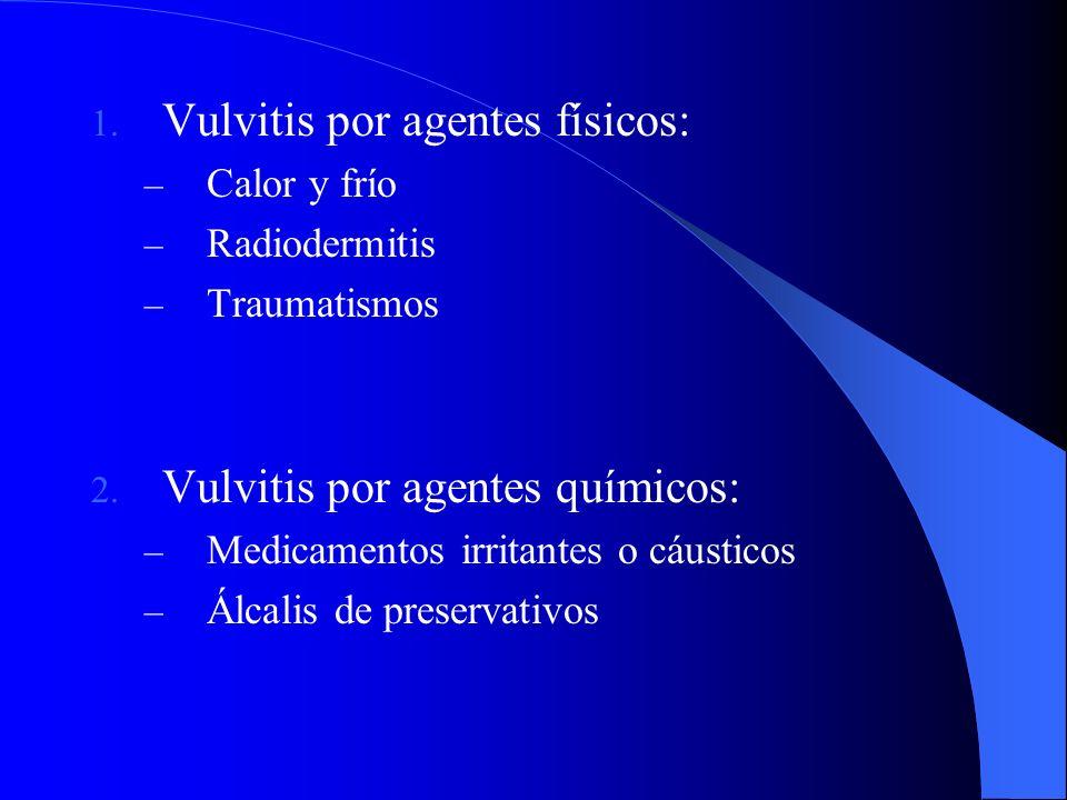1. Vulvitis por agentes físicos: – Calor y frío – Radiodermitis – Traumatismos 2. Vulvitis por agentes químicos: – Medicamentos irritantes o cáusticos