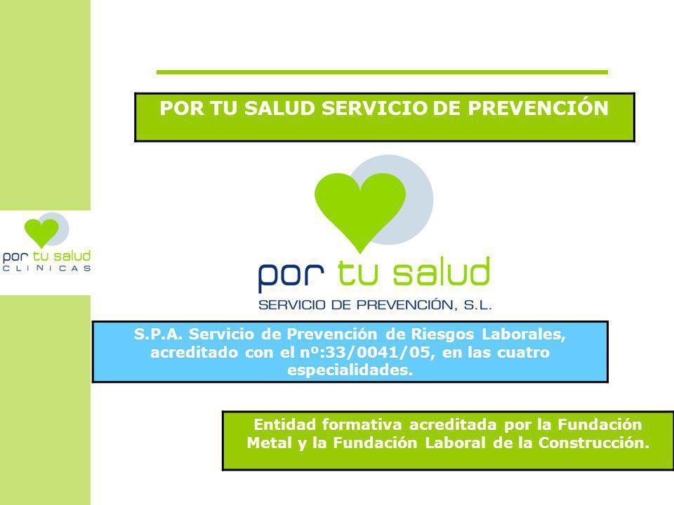 POR TU SALUD SERVICIO DE PREVENCIÓN S.P.A. Servicio de Prevención de Riesgos Laborales, acreditado con el nº:33/0041/05, en las cuatro especialidades.
