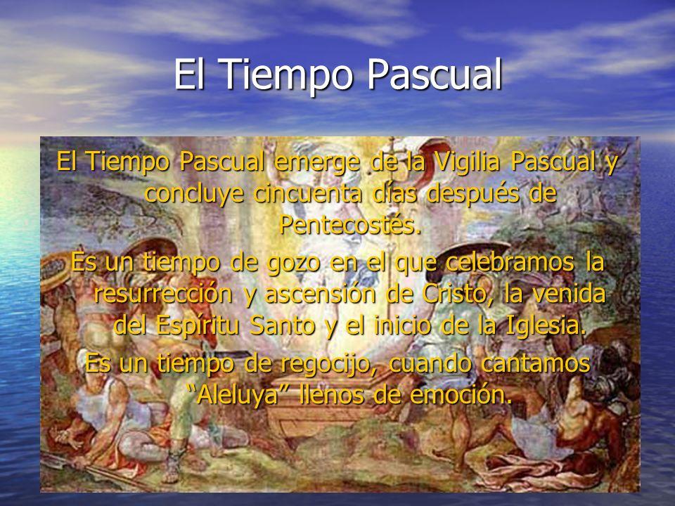 El Tiempo Pascual El Tiempo Pascual emerge de la Vigilia Pascual y concluye cincuenta días después de Pentecostés. Es un tiempo de gozo en el que cele