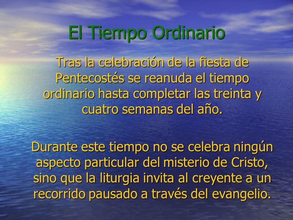 El Tiempo Ordinario Tras la celebración de la fiesta de Pentecostés se reanuda el tiempo ordinario hasta completar las treinta y cuatro semanas del añ
