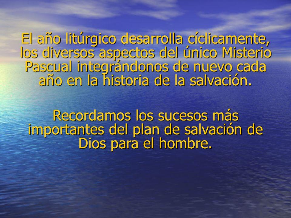 El año litúrgico desarrolla cíclicamente, los diversos aspectos del único Misterio Pascual integrándonos de nuevo cada año en la historia de la salvac