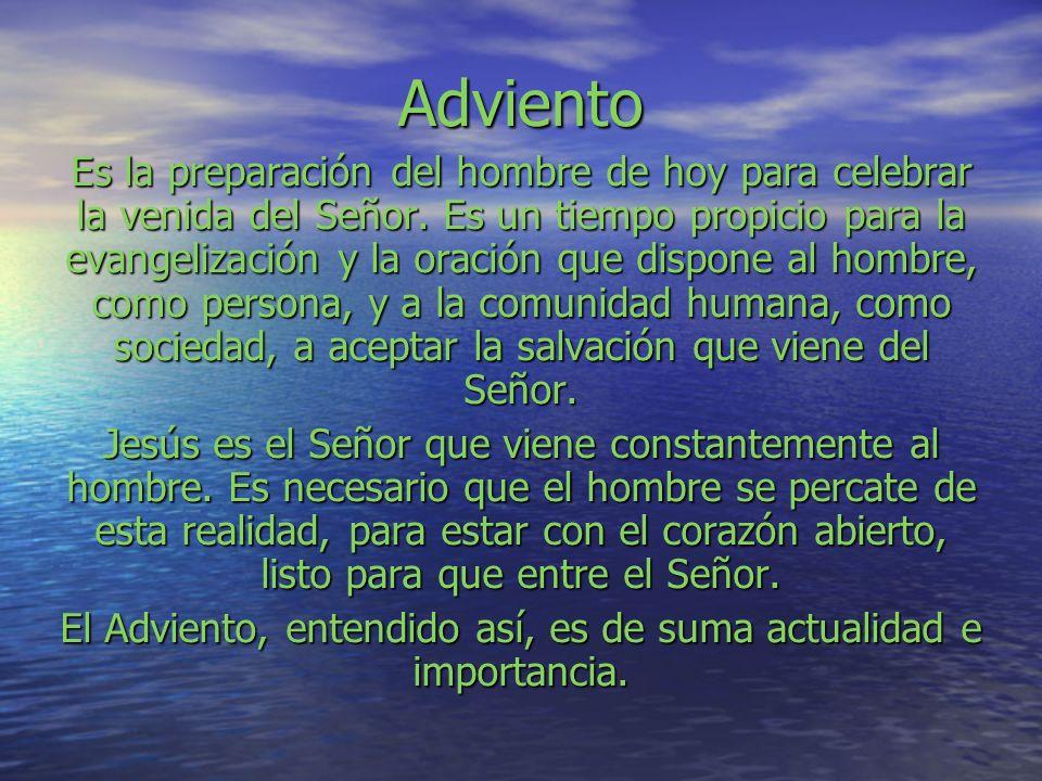 Adviento Es la preparación del hombre de hoy para celebrar la venida del Señor. Es un tiempo propicio para la evangelización y la oración que dispone