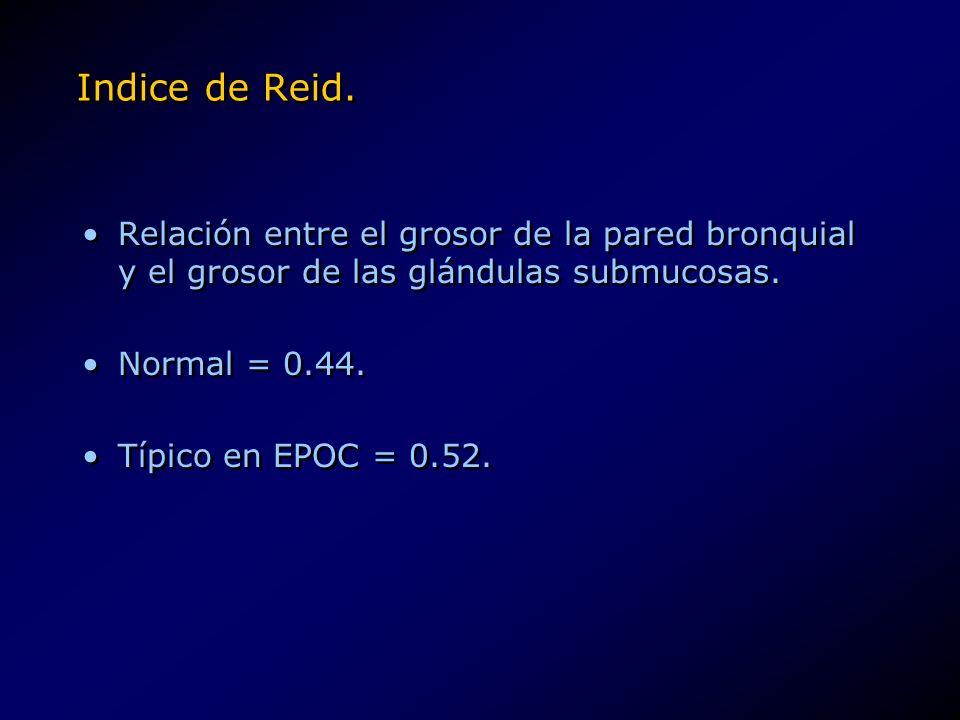 Indice de Reid. Relación entre el grosor de la pared bronquial y el grosor de las glándulas submucosas. Normal = 0.44. Típico en EPOC = 0.52. Relación