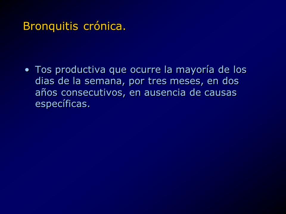 Bronquitis crónica. Tos productiva que ocurre la mayoría de los dias de la semana, por tres meses, en dos años consecutivos, en ausencia de causas esp