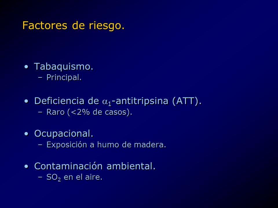 Factores de riesgo. Tabaquismo. –Principal. Deficiencia de 1 -antitripsina (ATT). –Raro (<2% de casos). Ocupacional. –Exposición a humo de madera. Con