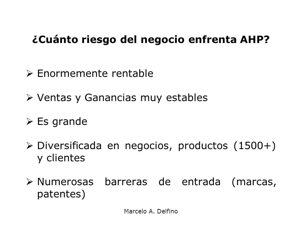Marcelo A. Delfino ¿Cuánto riesgo del negocio enfrenta AHP? Enormemente rentable Ventas y Ganancias muy estables Es grande Diversificada en negocios,