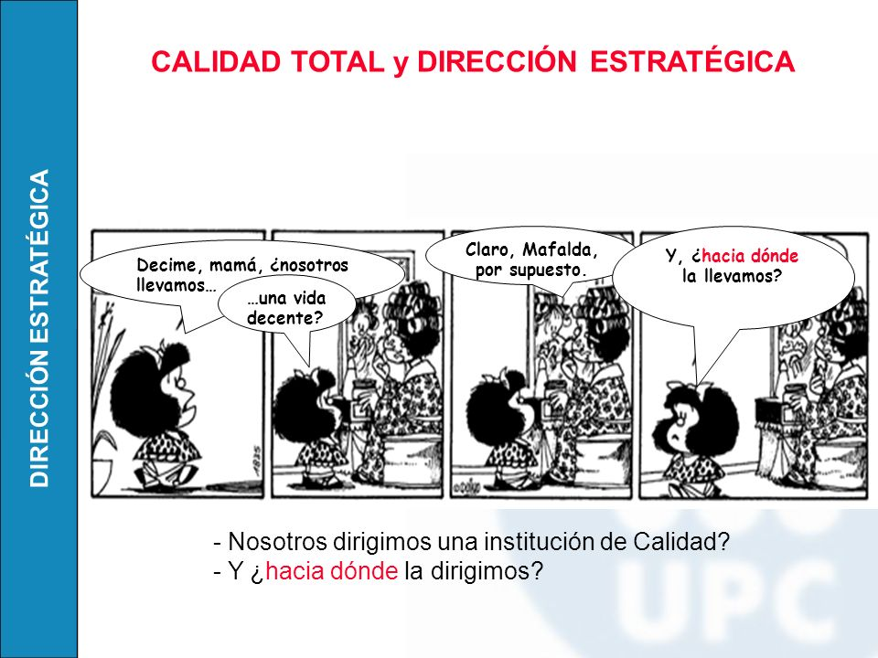 DIRECCIÓN ESTRATÉGICA Decime, mamá, ¿nosotros llevamos… Claro, Mafalda, por supuesto. …una vida decente? Y, ¿hacia dónde la llevamos? - Nosotros dirig