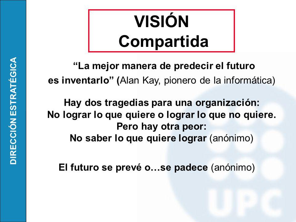 DIRECCIÓN ESTRATÉGICA La mejor manera de predecir el futuro es inventarlo (Alan Kay, pionero de la informática) VISIÓN Compartida Hay dos tragedias pa