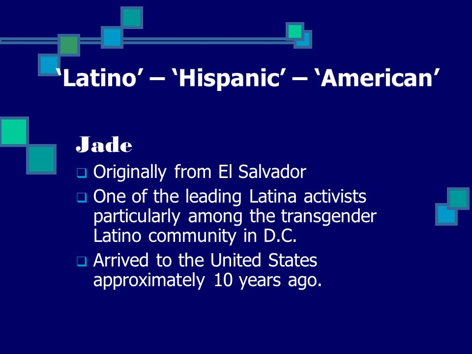 Jade Originally from El Salvador One of the leading Latina activists particularly among the transgender Latino community in D.C.
