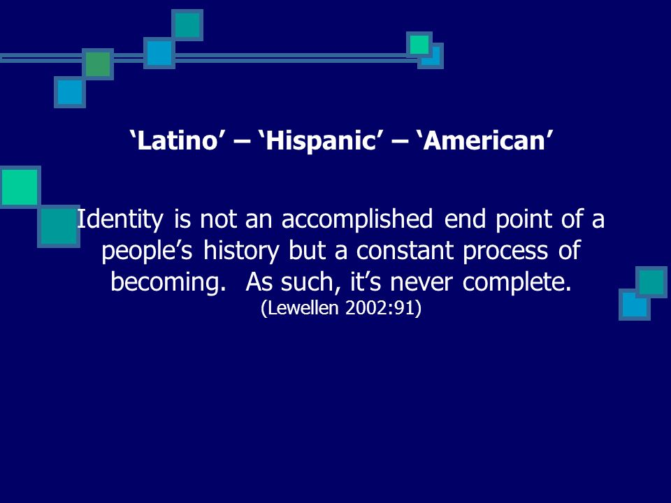 Latino – Hispanic – American Identity is not an accomplished end point of a peoples history but a constant process of becoming.