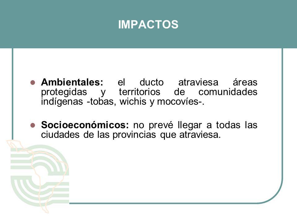 IMPACTOS Ambientales: el ducto atraviesa áreas protegidas y territorios de comunidades indígenas -tobas, wichis y mocovíes-. Socioeconómicos: no prevé