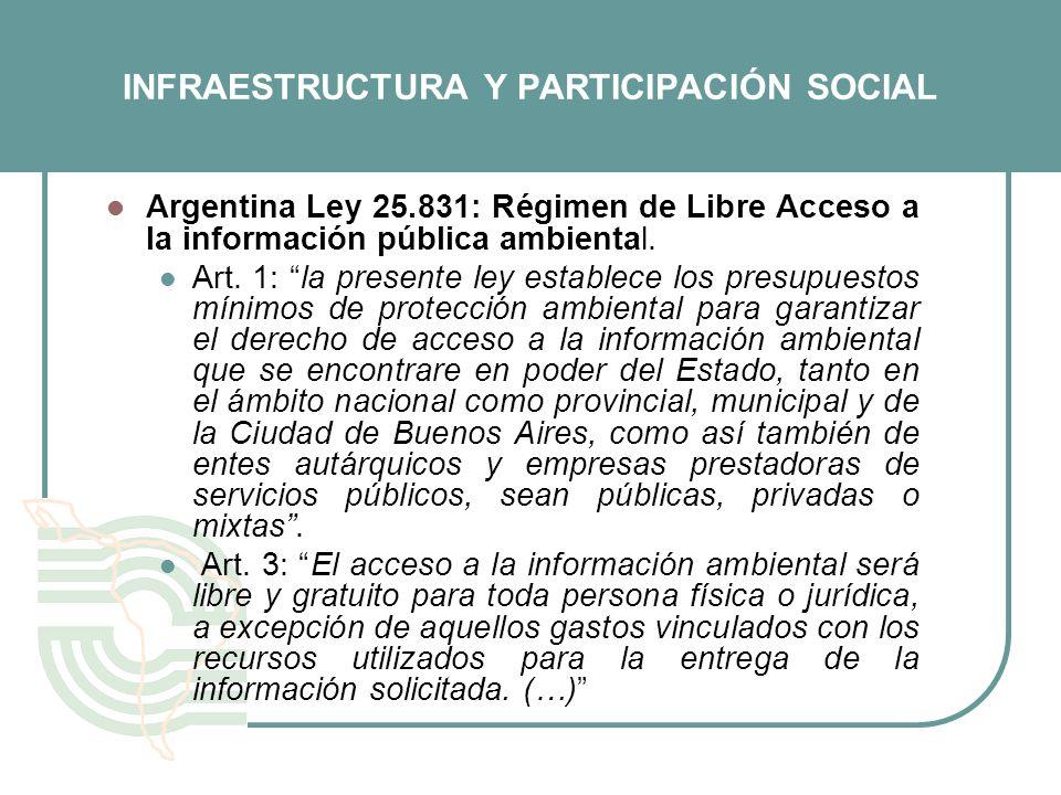 INFRAESTRUCTURA Y PARTICIPACIÓN SOCIAL Argentina Ley 25.831: Régimen de Libre Acceso a la información pública ambiental. Art. 1: la presente ley estab