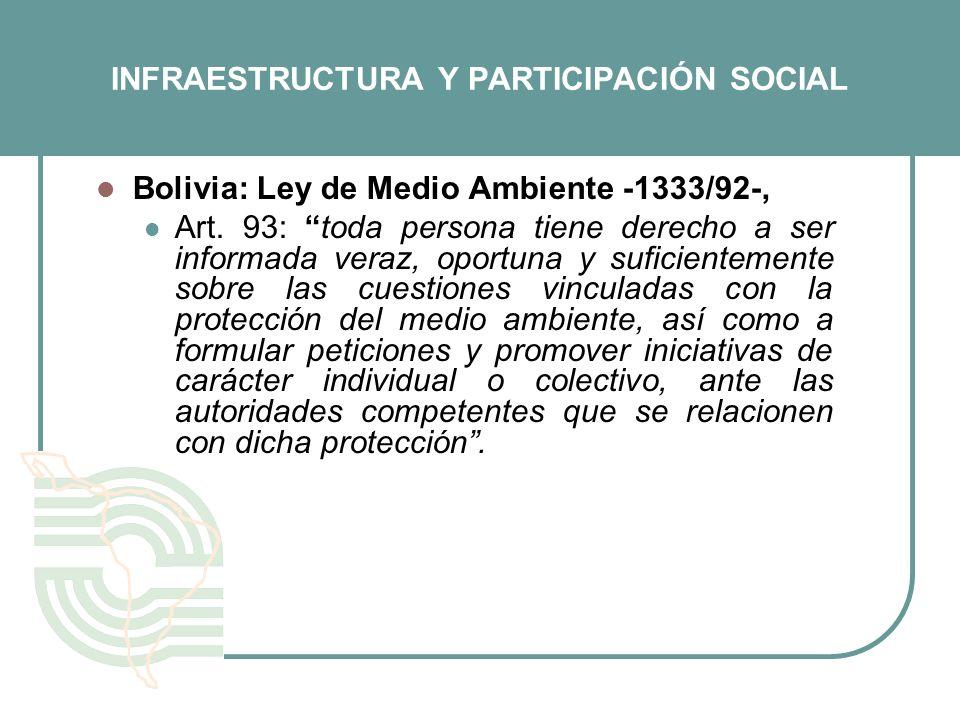INFRAESTRUCTURA Y PARTICIPACIÓN SOCIAL Bolivia: Ley de Medio Ambiente -1333/92-, Art. 93: toda persona tiene derecho a ser informada veraz, oportuna y