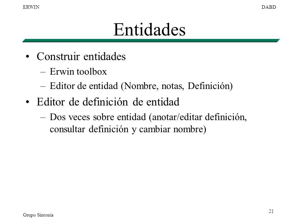 Grupo Sintonía ERWINDABD 21 Entidades Construir entidades –Erwin toolbox –Editor de entidad (Nombre, notas, Definición) Editor de definición de entida