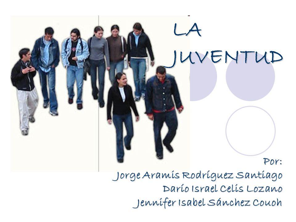 Por: Jorge Aramis Rodríguez Santiago Darío Israel Celis Lozano Jennifer Isabel Sánchez Couoh LA JUVENTUD