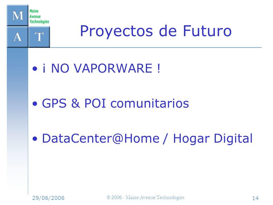 29/06/2006 © 2006 - Maine Avenue Technologies 14 Proyectos de Futuro ¡ NO VAPORWARE ! GPS & POI comunitarios DataCenter@Home / Hogar Digital