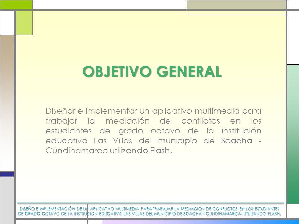 OBJETIVO GENERAL Diseñar e implementar un aplicativo multimedia para trabajar la mediación de conflictos en los estudiantes de grado octavo de la inst
