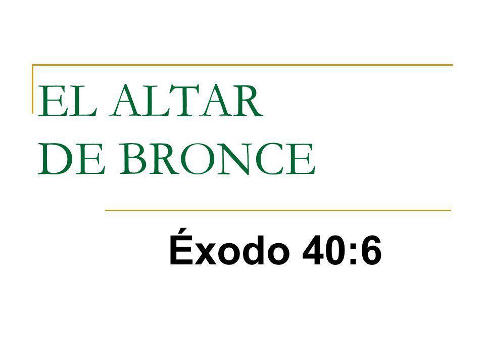 EL ALTAR DE BRONCE Éxodo 40:6