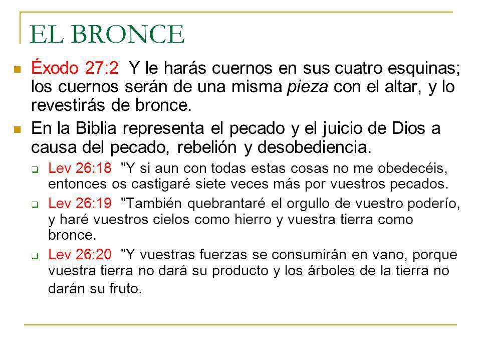 EL BRONCE Éxodo 27:2 Y le harás cuernos en sus cuatro esquinas; los cuernos serán de una misma pieza con el altar, y lo revestirás de bronce. En la Bi