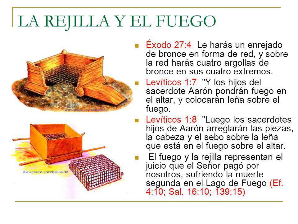 LA REJILLA Y EL FUEGO Éxodo 27:4 Le harás un enrejado de bronce en forma de red, y sobre la red harás cuatro argollas de bronce en sus cuatro extremos