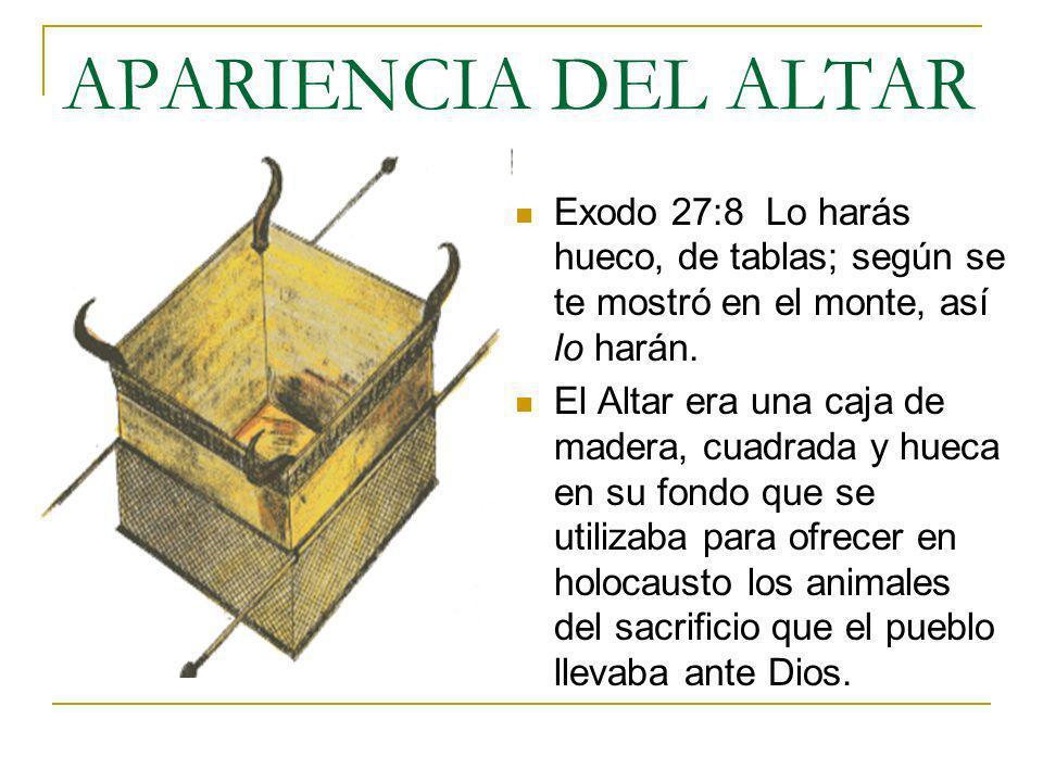 APARIENCIA DEL ALTAR Exodo 27:8 Lo harás hueco, de tablas; según se te mostró en el monte, así lo harán. El Altar era una caja de madera, cuadrada y h