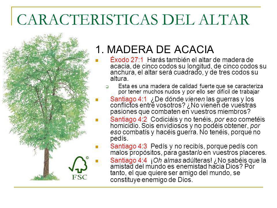 CARACTERISTICAS DEL ALTAR 1. MADERA DE ACACIA Éxodo 27:1 Harás también el altar de madera de acacia, de cinco codos su longitud, de cinco codos su anc