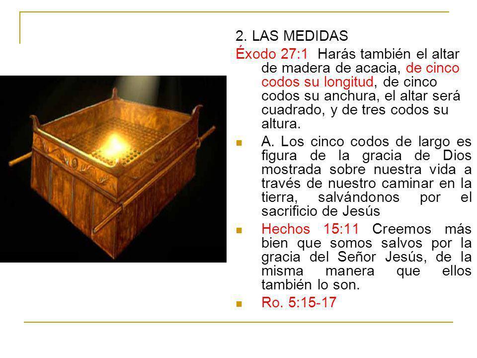 2. LAS MEDIDAS Éxodo 27:1 Harás también el altar de madera de acacia, de cinco codos su longitud, de cinco codos su anchura, el altar será cuadrado, y