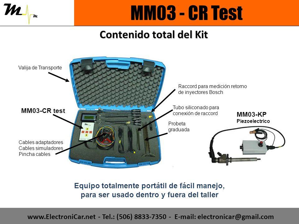 Contenido total del Kit Equipo totalmente portátil de fácil manejo, para ser usado dentro y fuera del taller Valija de Transporte Cables adaptadores Cables simuladores Pincha cables MM03-CR test Probeta graduada MM03-KP Piezoelectrico Tubo siliconado para conexión de raccord Raccord para medición retorno de inyectores Bosch MM03 - CR Test www.ElectroniCar.net - Tel.: (506) 8833-7350 - E-mail: electronicar@gmail.com