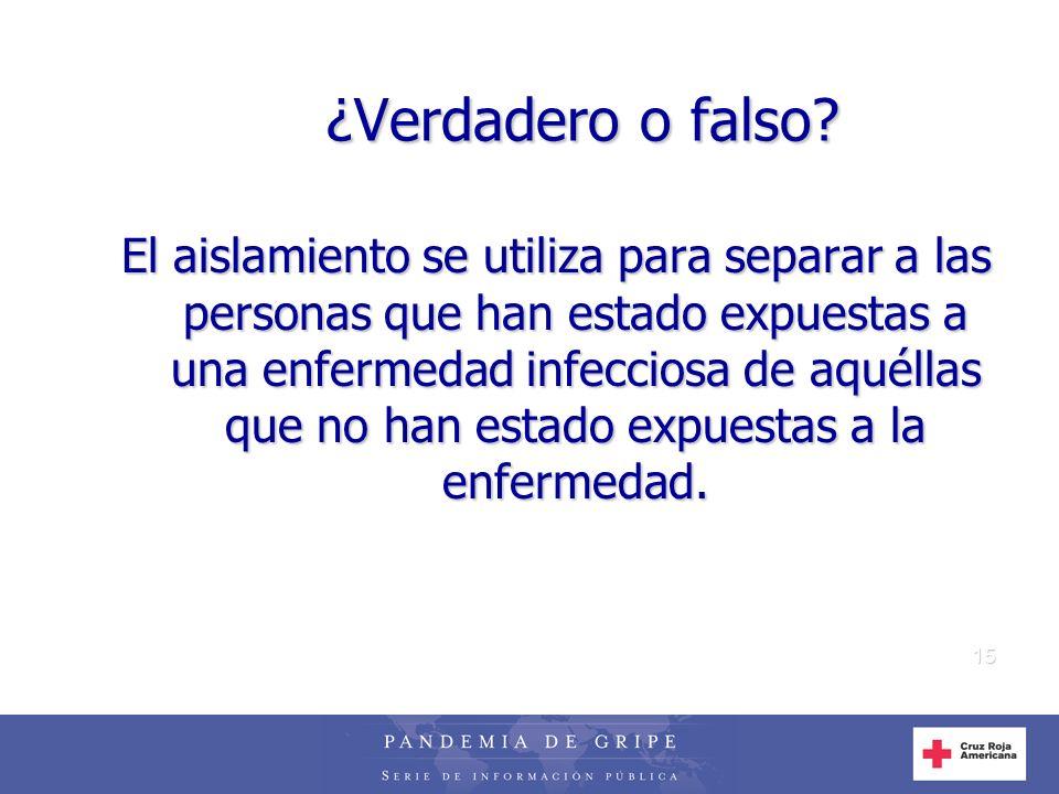 15 ¿Verdadero o falso? El aislamiento se utiliza para separar a las personas que han estado expuestas a una enfermedad infecciosa de aquéllas que no h