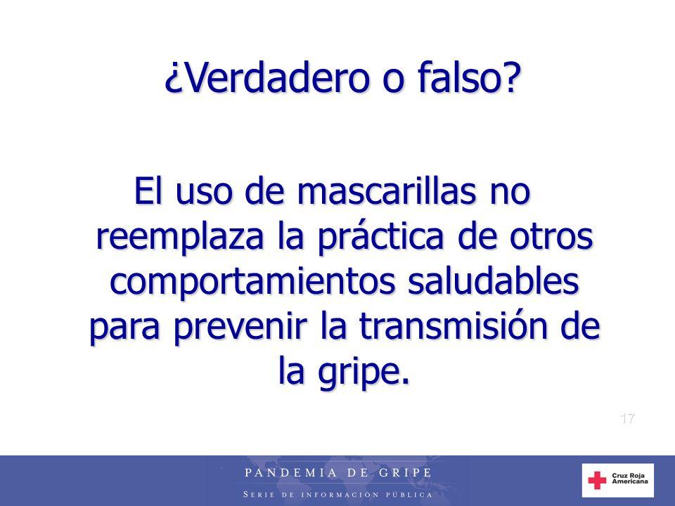 17 ¿Verdadero o falso? El uso de mascarillas no reemplaza la práctica de otros comportamientos saludables para prevenir la transmisión de la gripe.