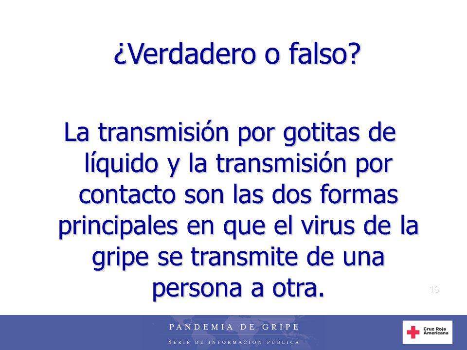 19 ¿Verdadero o falso? La transmisión por gotitas de líquido y la transmisión por contacto son las dos formas principales en que el virus de la gripe