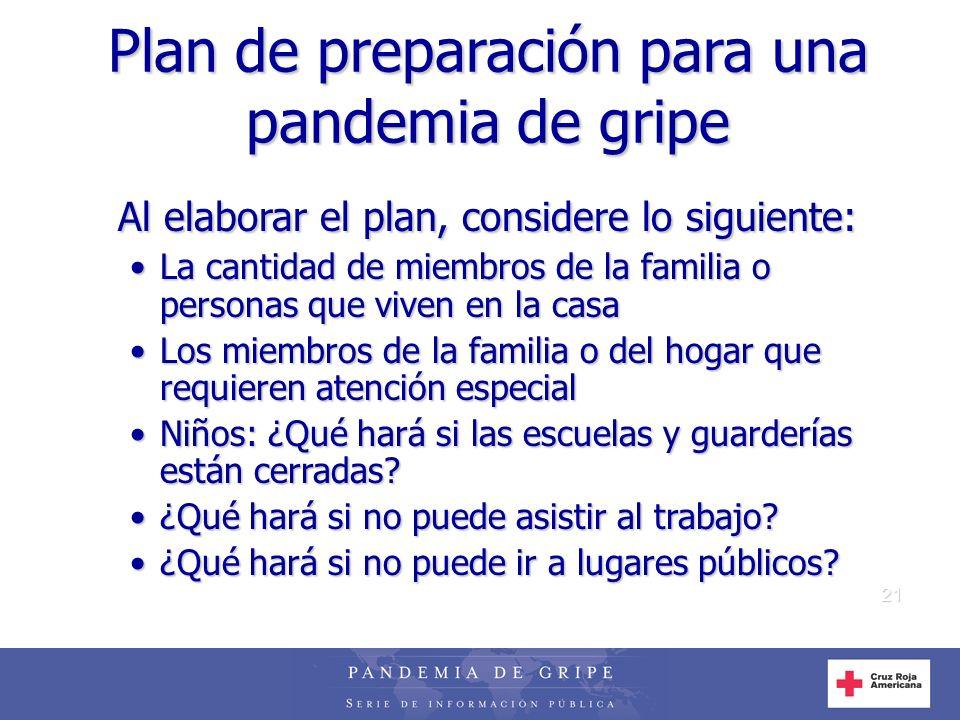 21 Plan de preparación para una pandemia de gripe Al elaborar el plan, considere lo siguiente: La cantidad de miembros de la familia o personas que vi
