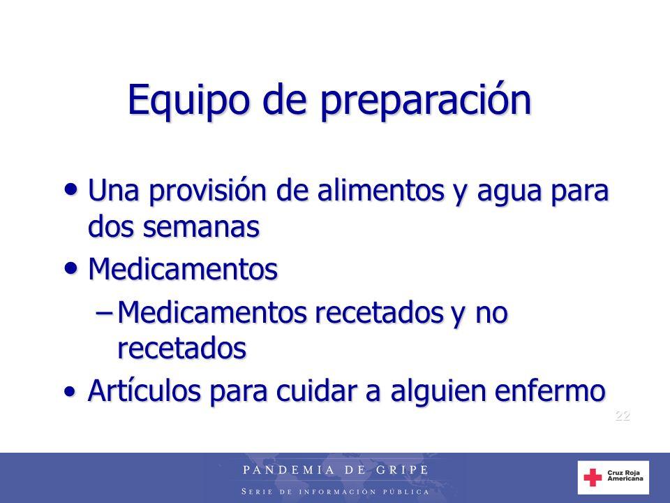 22 Equipo de preparación Una provisión de alimentos y agua para dos semanas Una provisión de alimentos y agua para dos semanas Medicamentos Medicament