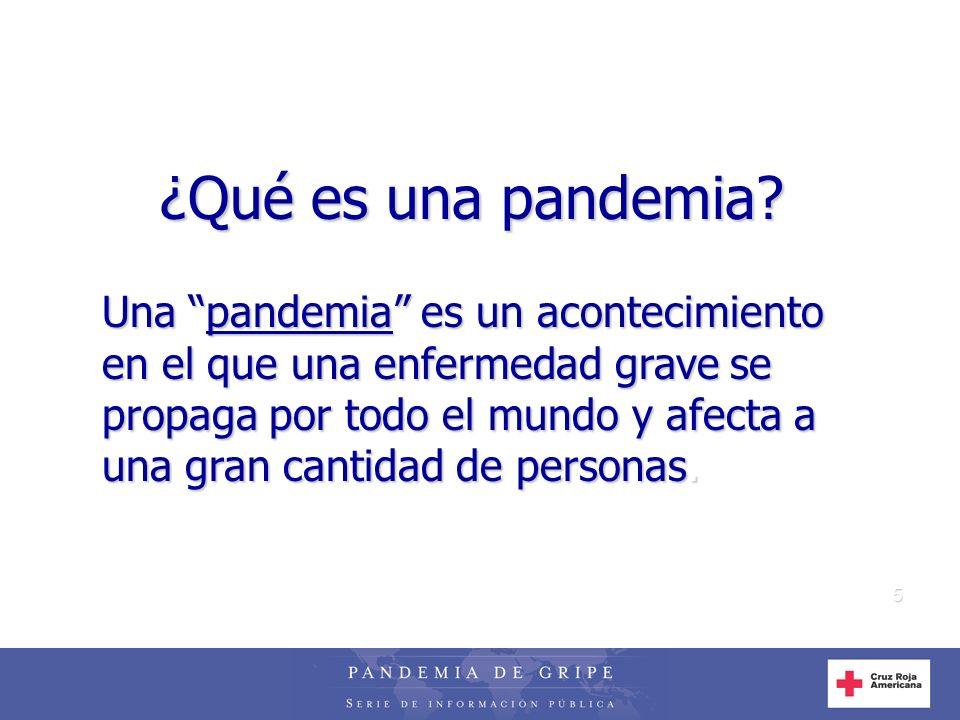 5 ¿Qué es una pandemia? Una pandemia es un acontecimiento en el que una enfermedad grave se propaga por todo el mundo y afecta a una gran cantidad de