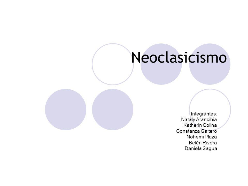 Neoclasicismo Integrantes: Nataly Arancibia Katherin Colina Constanza Gaitero Nohemi Plaza Belén Rivera Daniela Sagua