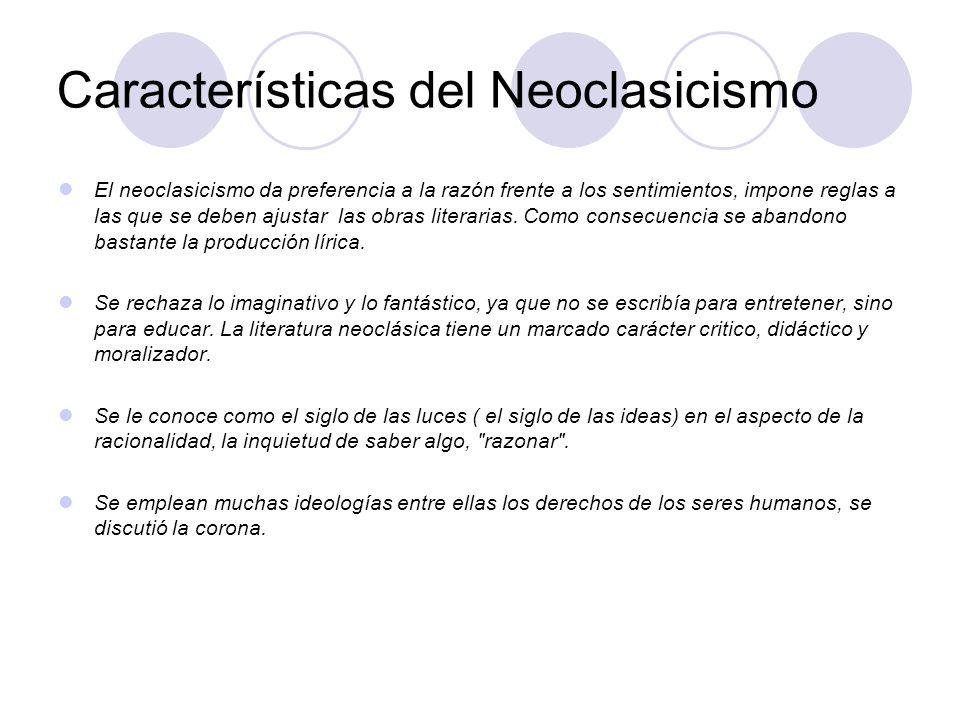 Características del Neoclasicismo El neoclasicismo da preferencia a la razón frente a los sentimientos, impone reglas a las que se deben ajustar las o