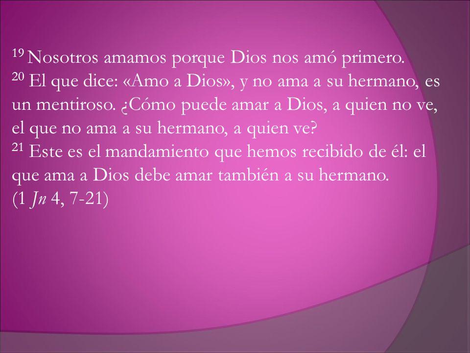 19 Nosotros amamos porque Dios nos amó primero. 20 El que dice: «Amo a Dios», y no ama a su hermano, es un mentiroso. ¿Cómo puede amar a Dios, a quien