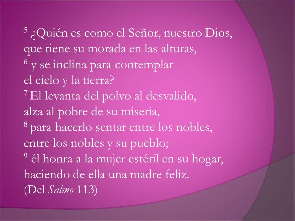 5 ¿Quién es como el Señor, nuestro Dios, que tiene su morada en las alturas, 6 y se inclina para contemplar el cielo y la tierra? 7 El levanta del pol
