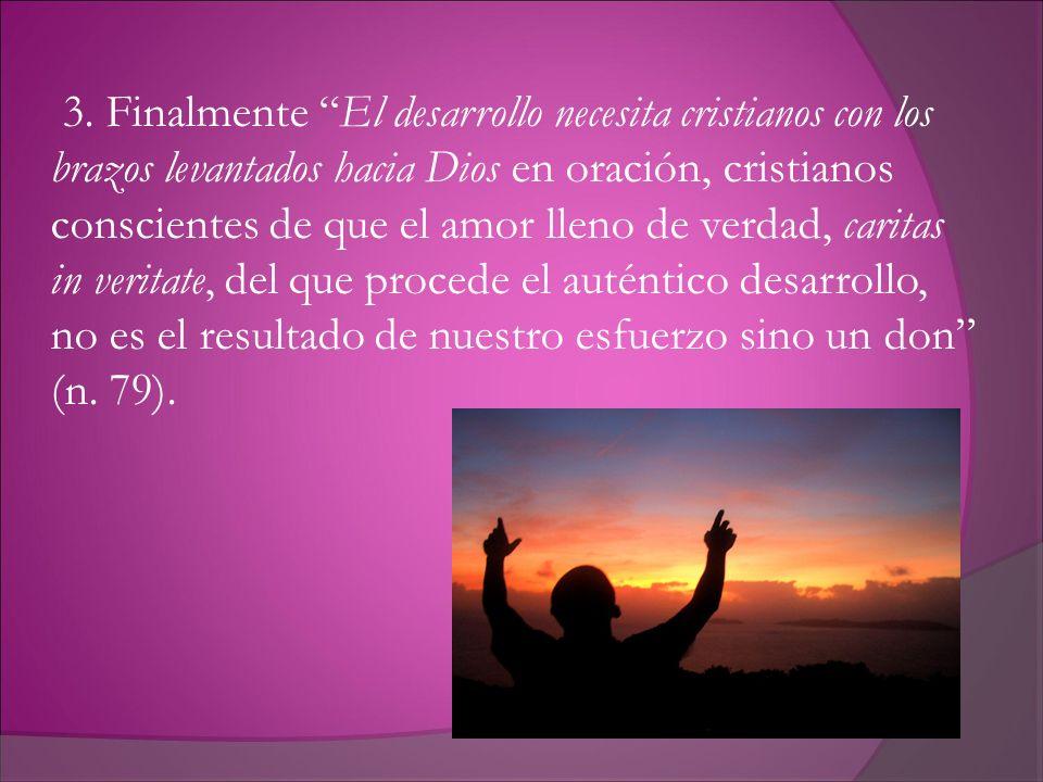 3. Finalmente El desarrollo necesita cristianos con los brazos levantados hacia Dios en oración, cristianos conscientes de que el amor lleno de verdad
