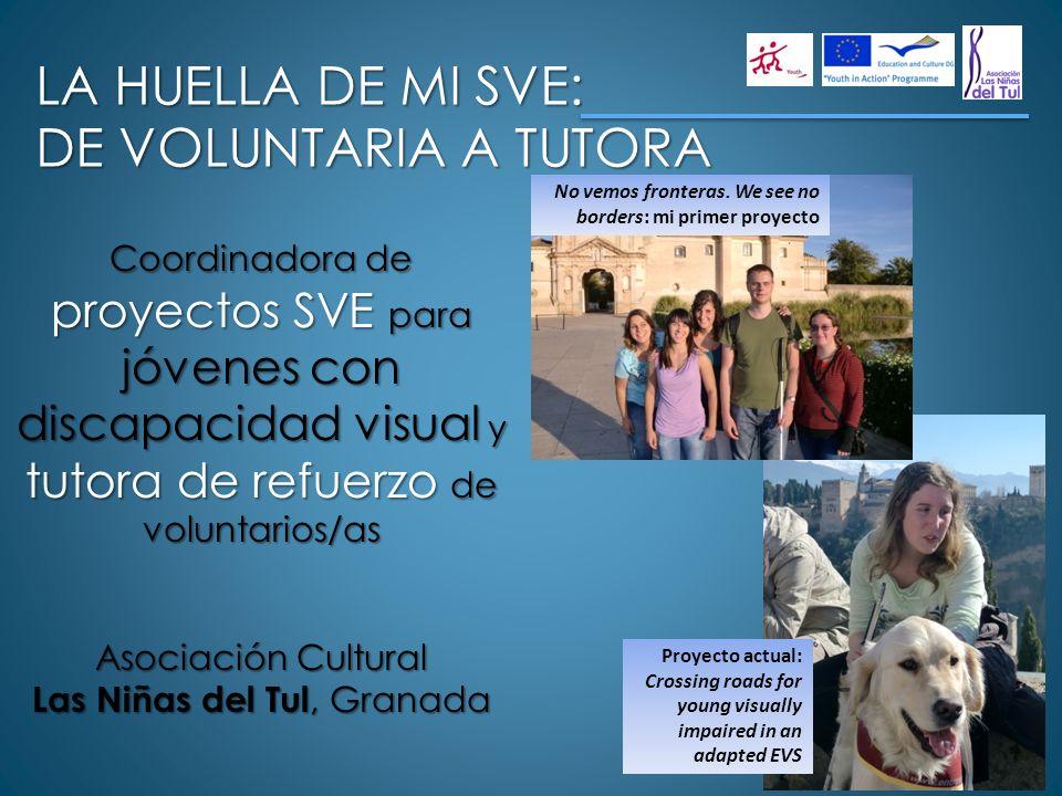 LA HUELLA DE MI SVE: DE VOLUNTARIA A TUTORA Coordinadora de proyectos SVE para jóvenes con discapacidad visual y tutora de refuerzo de voluntarios/as